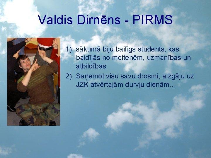 Valdis Dirnēns - PIRMS 1) sākumā biju bailīgs students, kas baidījās no meitenēm, uzmanības