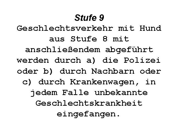 Stufe 9 Geschlechtsverkehr mit Hund aus Stufe 8 mit anschließendem abgeführt werden durch a)