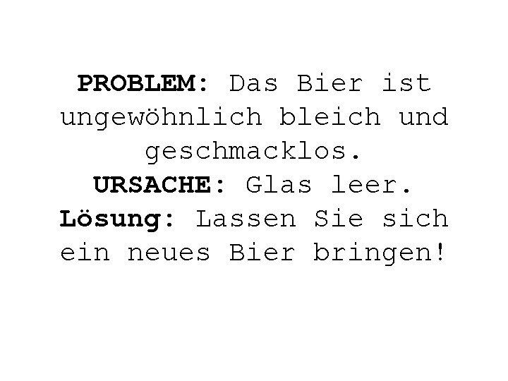 PROBLEM: Das Bier ist ungewöhnlich bleich und geschmacklos. URSACHE: Glas leer. Lösung: Lassen Sie