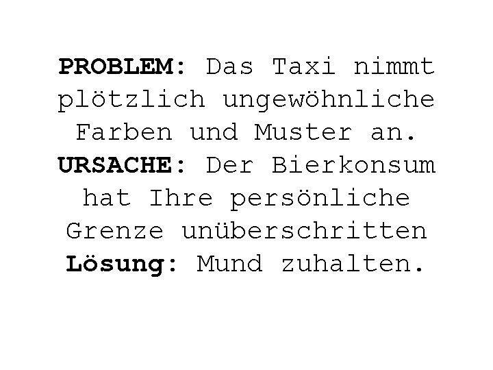 PROBLEM: Das Taxi nimmt plötzlich ungewöhnliche Farben und Muster an. URSACHE: Der Bierkonsum hat