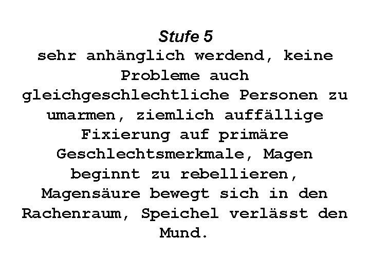Stufe 5 sehr anhänglich werdend, keine Probleme auch gleichgeschlechtliche Personen zu umarmen, ziemlich auffällige
