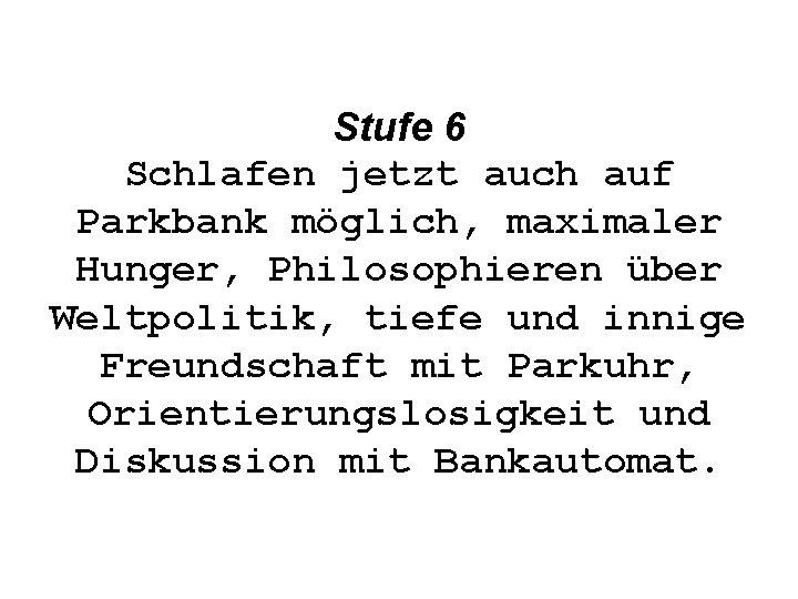 Stufe 6 Schlafen jetzt auch auf Parkbank möglich, maximaler Hunger, Philosophieren über Weltpolitik, tiefe