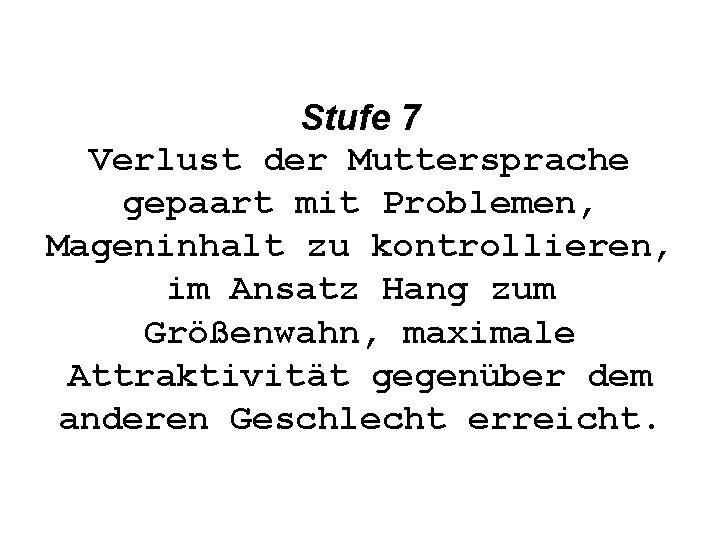Stufe 7 Verlust der Muttersprache gepaart mit Problemen, Mageninhalt zu kontrollieren, im Ansatz Hang