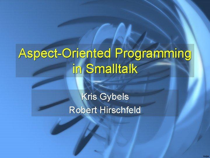 Aspect-Oriented Programming in Smalltalk Kris Gybels Robert Hirschfeld