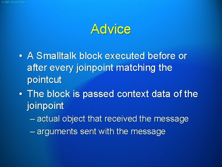 Advice • A Smalltalk block executed before or after every joinpoint matching the pointcut