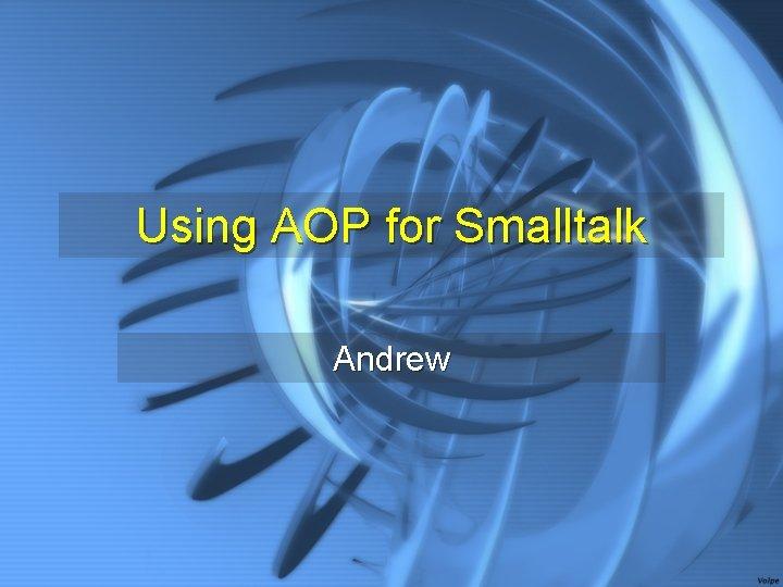 Using AOP for Smalltalk Andrew
