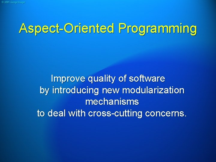 Aspect-Oriented Programming Improve quality of software by introducing new modularization mechanisms to deal with