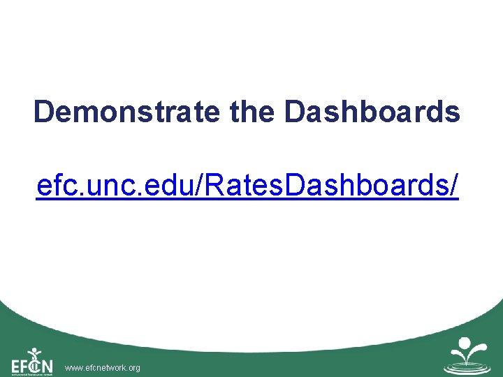 Demonstrate the Dashboards efc. unc. edu/Rates. Dashboards/ www. efcnetwork. org