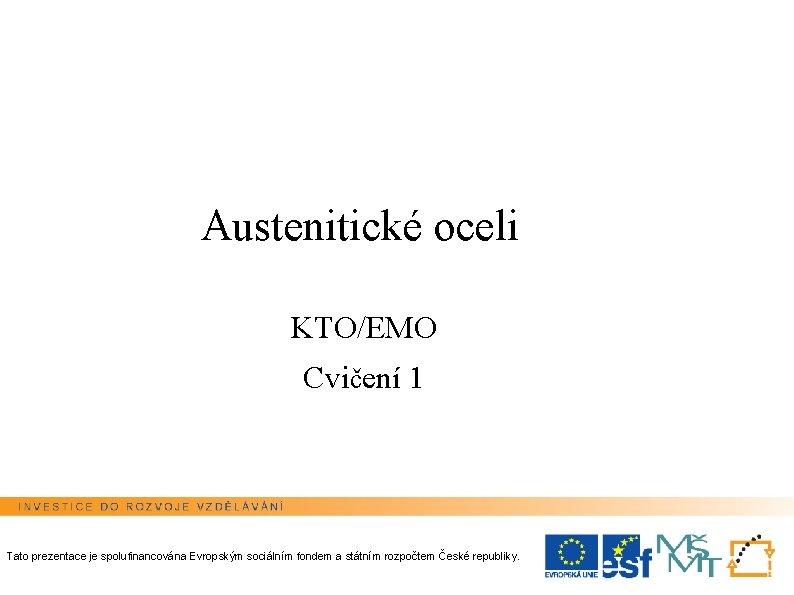 Austenitické oceli KTO/EMO Cvičení 1 Tato prezentace je spolufinancována Evropským sociálním fondem a státním
