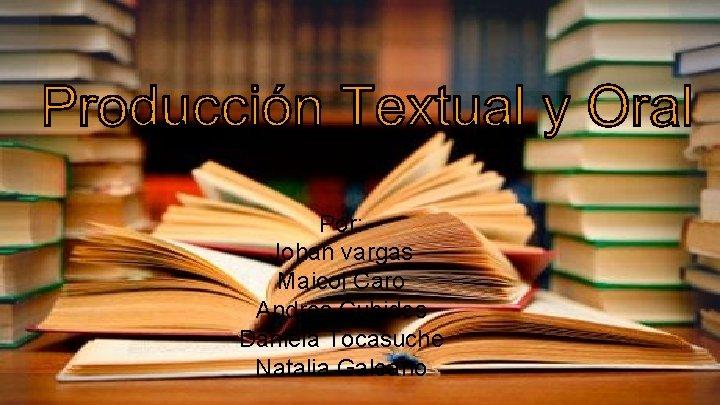 Por: Johan vargas Maicol Caro Andres Cubides Daniela Tocasuche Natalia Galeano