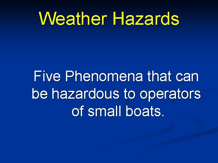 Weather Hazards Five Phenomena that can be hazardous to operators of small boats.