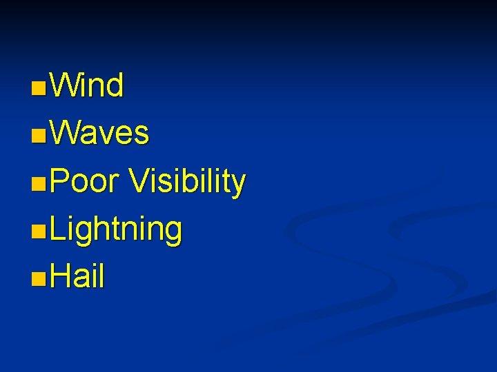 n Wind n Waves n Poor Visibility n Lightning n Hail