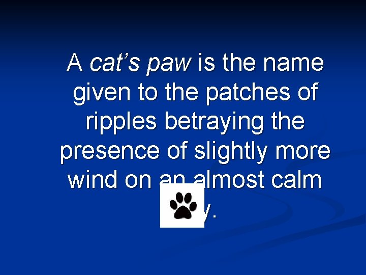 A cat's paw is the name given to the patches of ripples betraying the
