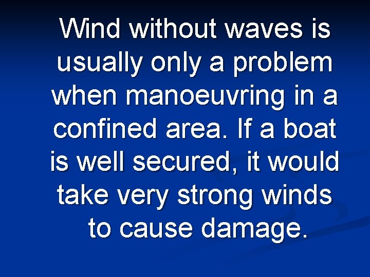 Wind without waves is usually only a problem when manoeuvring in a confined area.