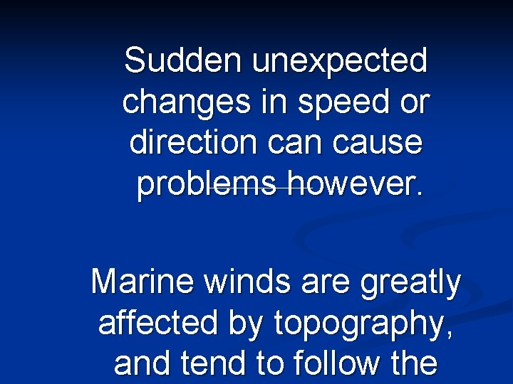 Sudden unexpected changes in speed or direction cause problems however. Marine winds are greatly