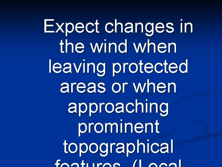 Expect changes in the wind when leaving protected areas or when approaching prominent topographical