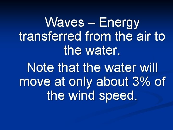 Waves – Energy transferred from the air to the water. Note that the water