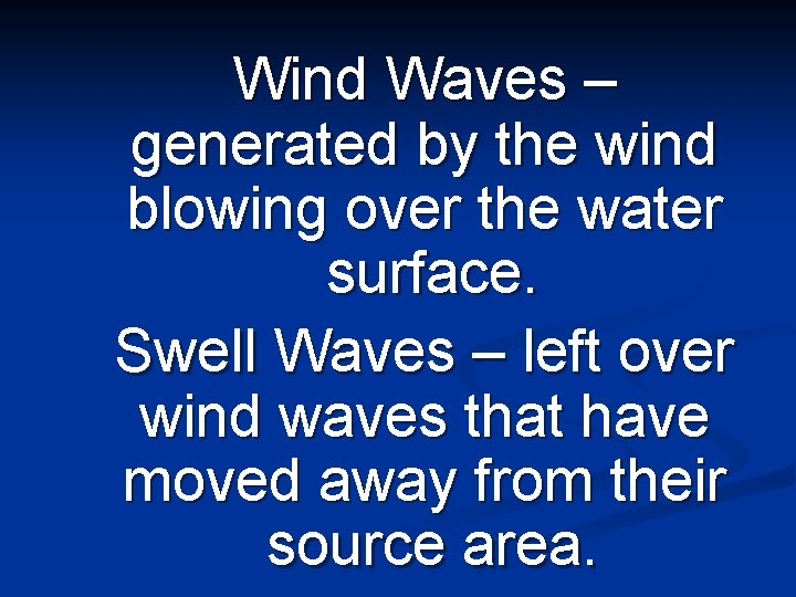 Wind Waves – generated by the wind blowing over the water surface. Swell Waves