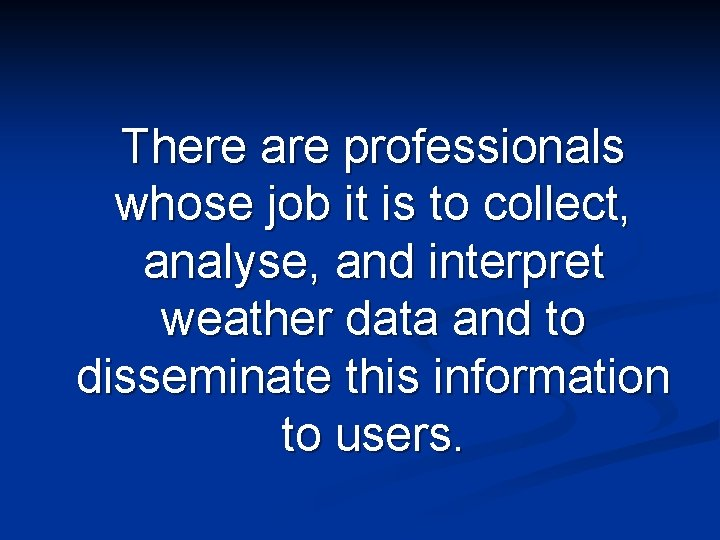 There are professionals whose job it is to collect, analyse, and interpret weather data