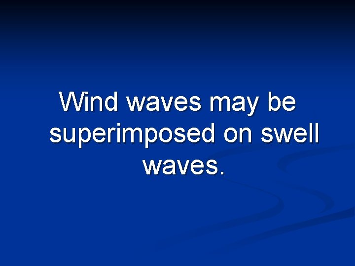 Wind waves may be superimposed on swell waves.