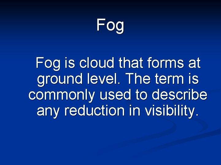 Fog is cloud that forms at ground level. The term is commonly used to