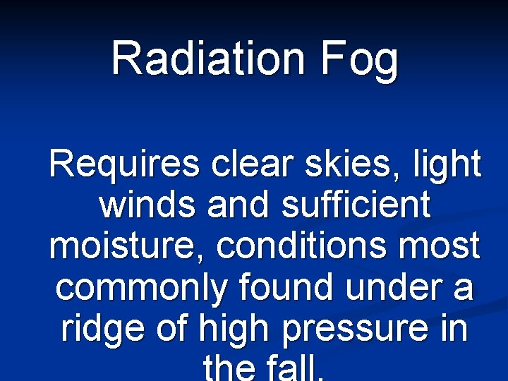 Radiation Fog Requires clear skies, light winds and sufficient moisture, conditions most commonly found