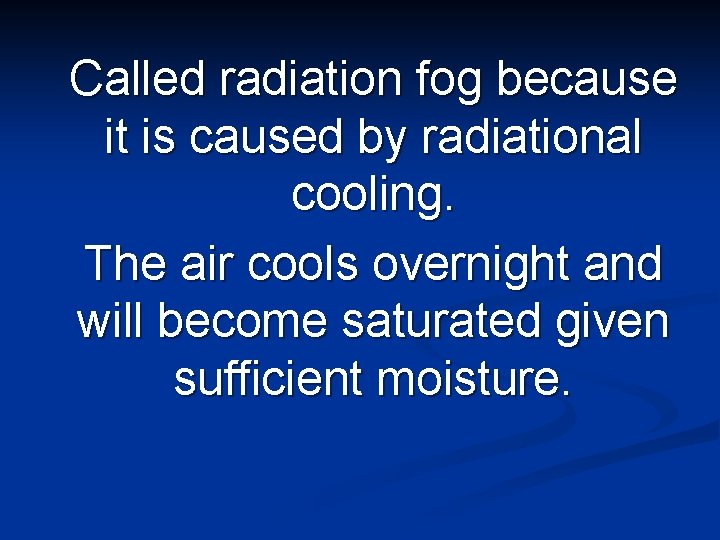 Called radiation fog because it is caused by radiational cooling. The air cools overnight