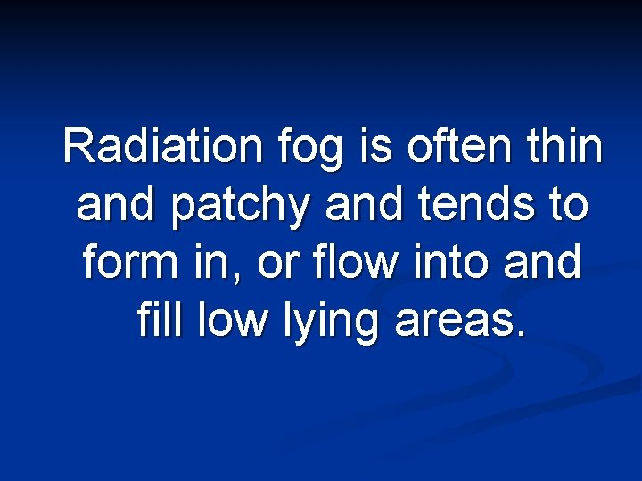 Radiation fog is often thin and patchy and tends to form in, or flow