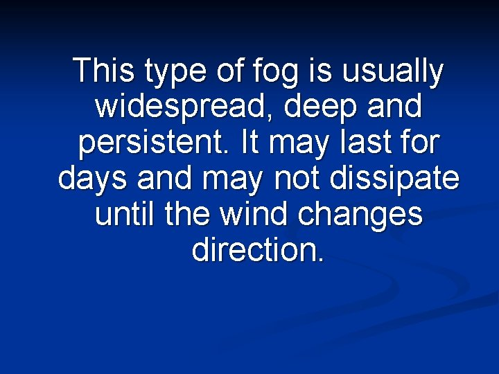 This type of fog is usually widespread, deep and persistent. It may last for