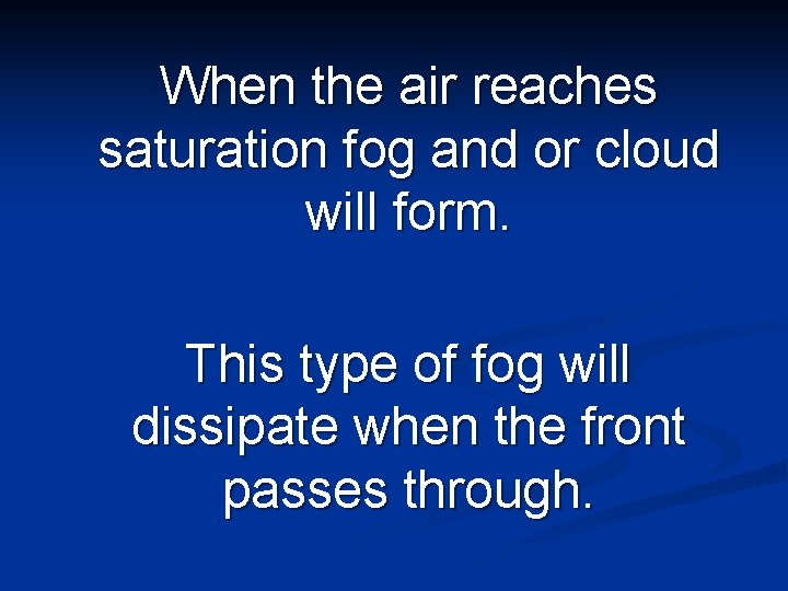 When the air reaches saturation fog and or cloud will form. This type of