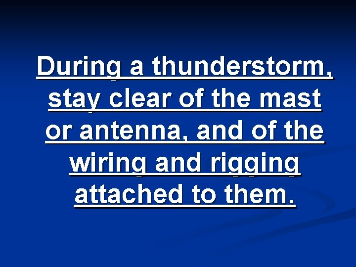 During a thunderstorm, stay clear of the mast or antenna, and of the wiring