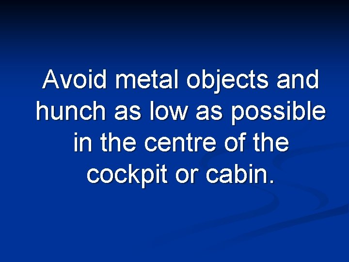 Avoid metal objects and hunch as low as possible in the centre of the