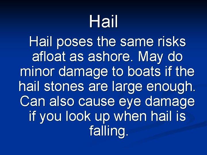 Hail poses the same risks afloat as ashore. May do minor damage to boats