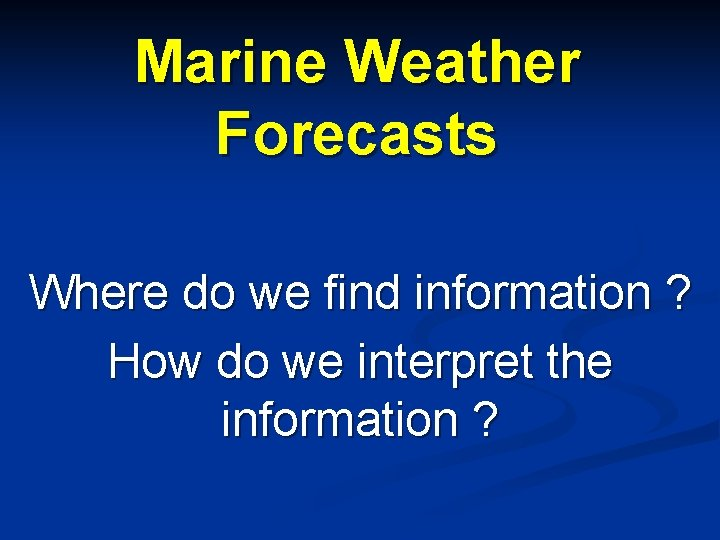 Marine Weather Forecasts Where do we find information ? How do we interpret the