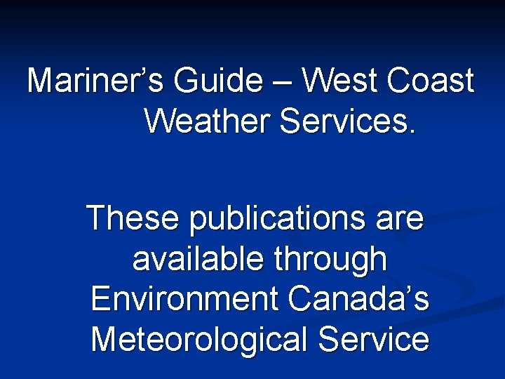 Mariner's Guide – West Coast Weather Services. These publications are available through Environment Canada's