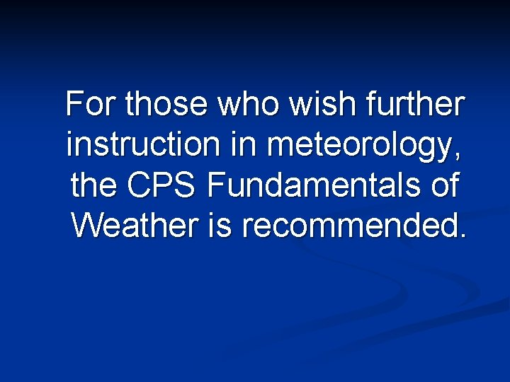 For those who wish further instruction in meteorology, the CPS Fundamentals of Weather is