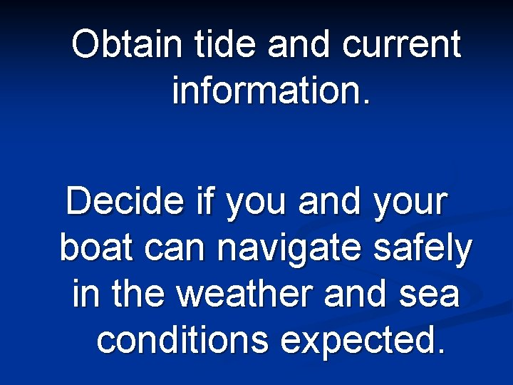Obtain tide and current information. Decide if you and your boat can navigate safely