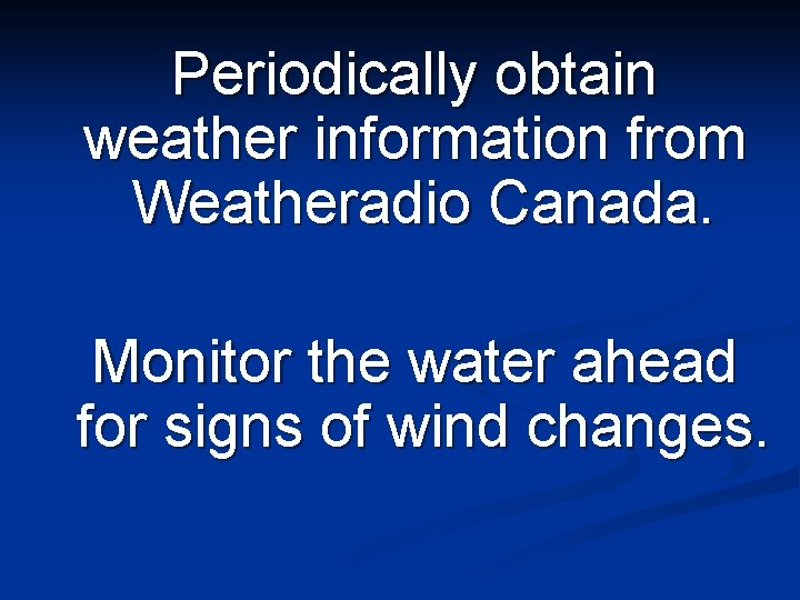 Periodically obtain weather information from Weatheradio Canada. Monitor the water ahead for signs of