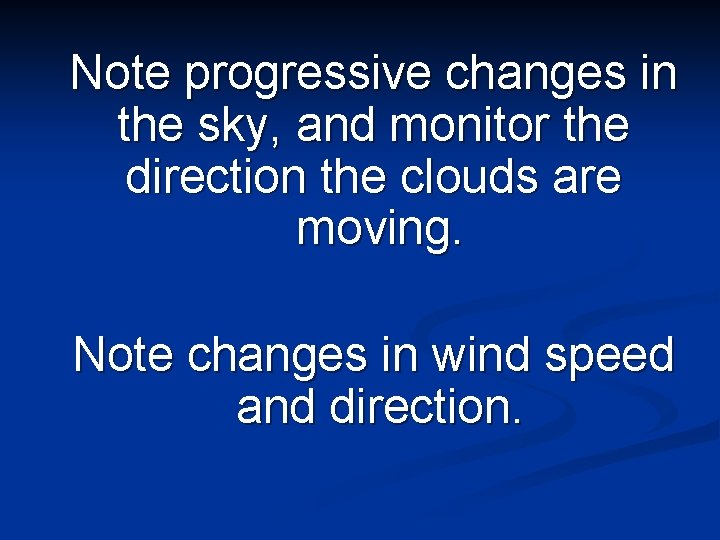 Note progressive changes in the sky, and monitor the direction the clouds are moving.