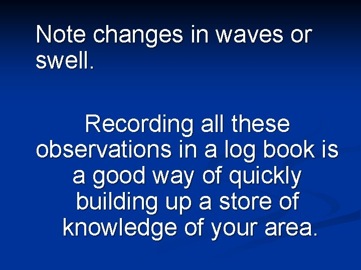 Note changes in waves or swell. Recording all these observations in a log book
