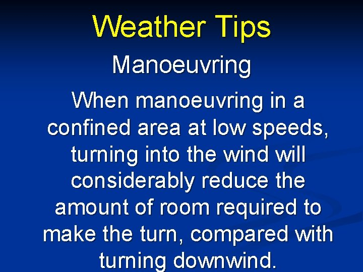 Weather Tips Manoeuvring When manoeuvring in a confined area at low speeds, turning into