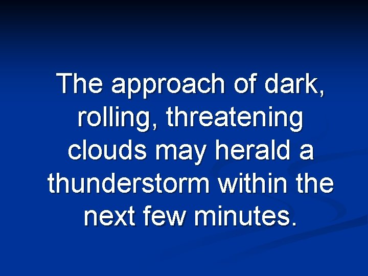 The approach of dark, rolling, threatening clouds may herald a thunderstorm within the next