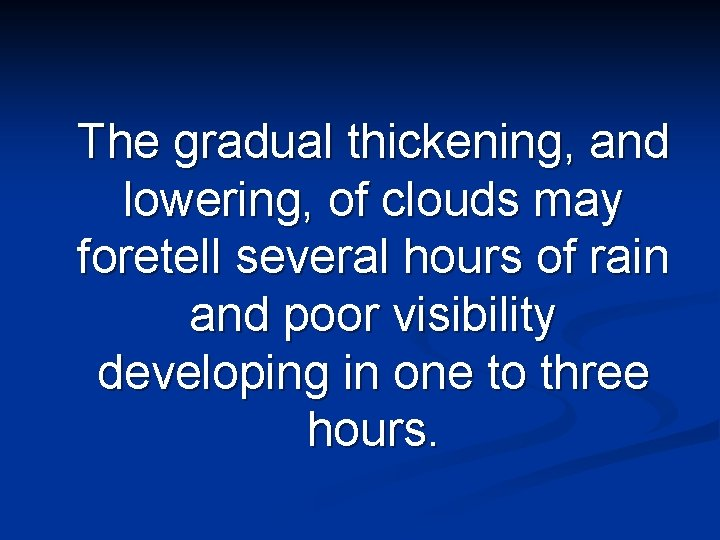 The gradual thickening, and lowering, of clouds may foretell several hours of rain and