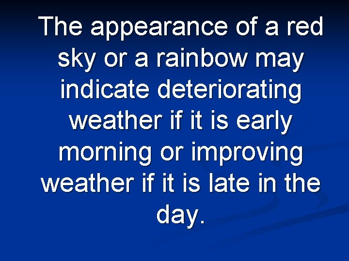 The appearance of a red sky or a rainbow may indicate deteriorating weather if