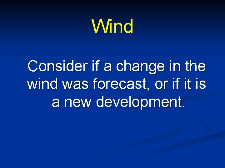 Wind Consider if a change in the wind was forecast, or if it is