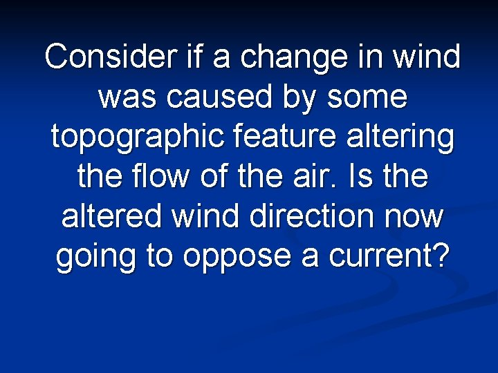 Consider if a change in wind was caused by some topographic feature altering the