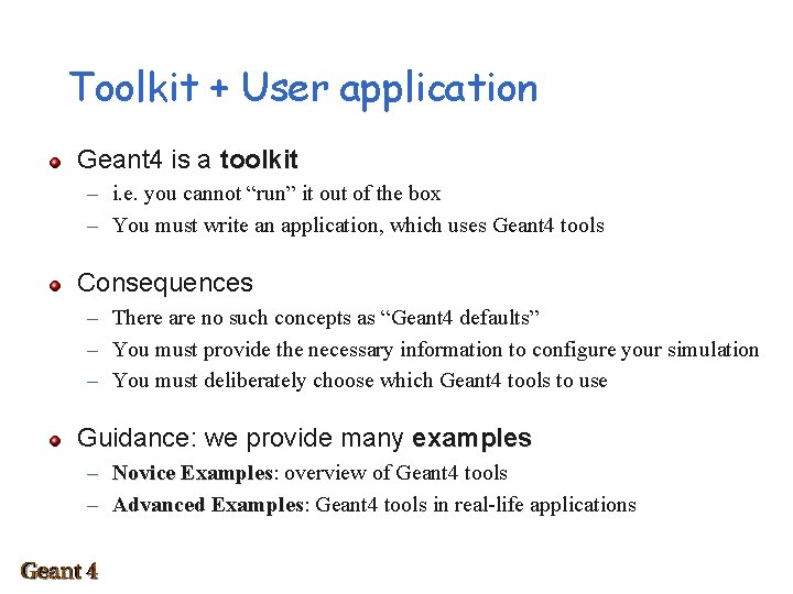 Toolkit + User application Geant 4 is a toolkit – i. e. you cannot