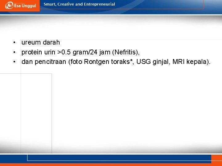 • ureum darah • protein urin >0. 5 gram/24 jam (Nefritis), • dan