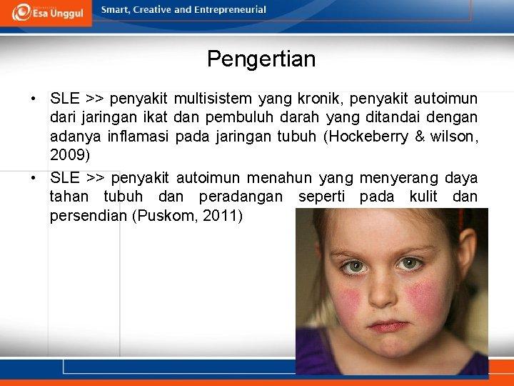 Pengertian • SLE >> penyakit multisistem yang kronik, penyakit autoimun dari jaringan ikat dan