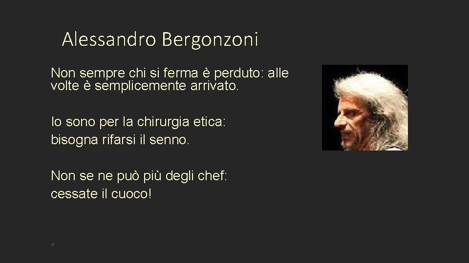 Alessandro Bergonzoni Non sempre chi si ferma è perduto: alle volte è semplicemente arrivato.